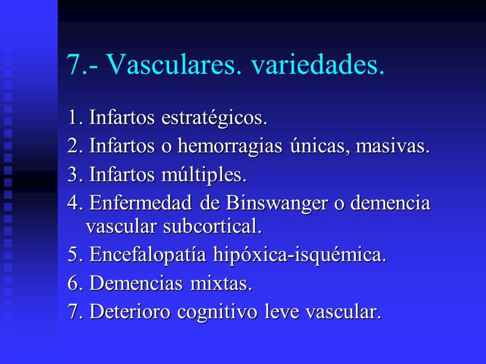 7.- Vasculares. variedades. 1. Infartos estratégicos. 2. Infartos o hemorragias únicas, masivas. 3. Infartos múltiples. 4. Enfermedad de Binswanger o