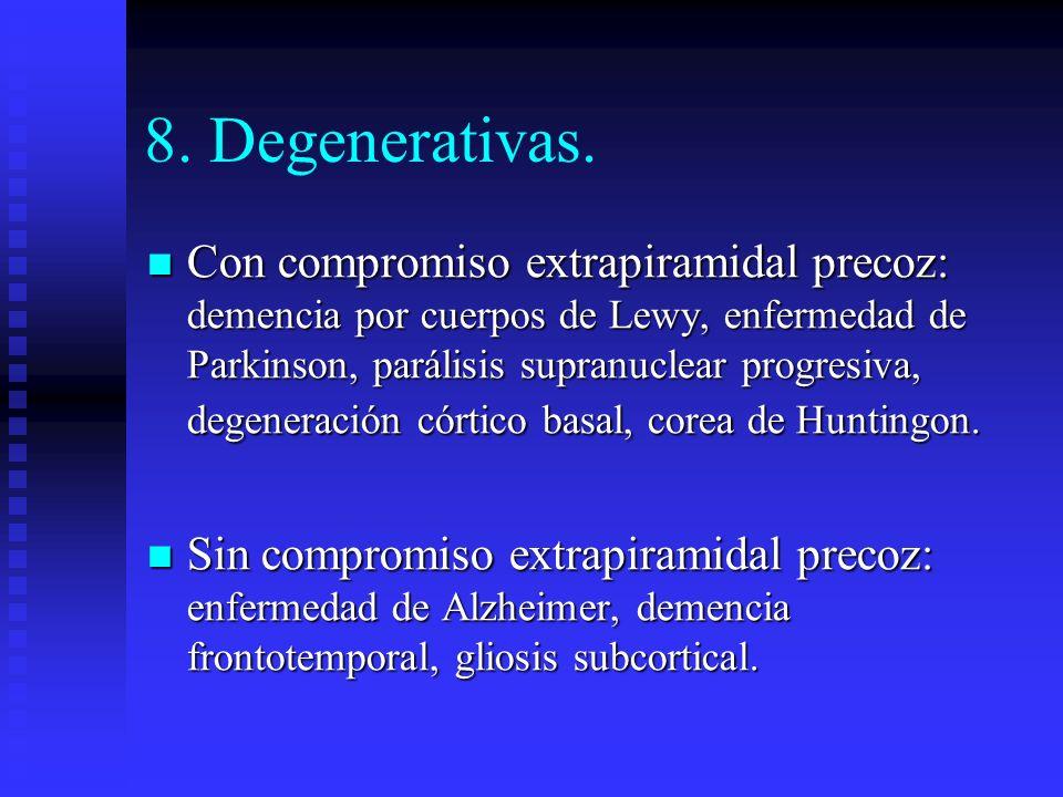 8. Degenerativas. Con compromiso extrapiramidal precoz: demencia por cuerpos de Lewy, enfermedad de Parkinson, parálisis supranuclear progresiva, dege