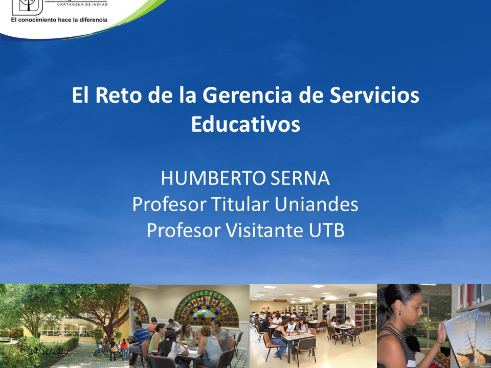 El Reto de la Gerencia de Servicios Educativos HUMBERTO SERNA Profesor Titular Uniandes Profesor Visitante UTB 14/12/20131