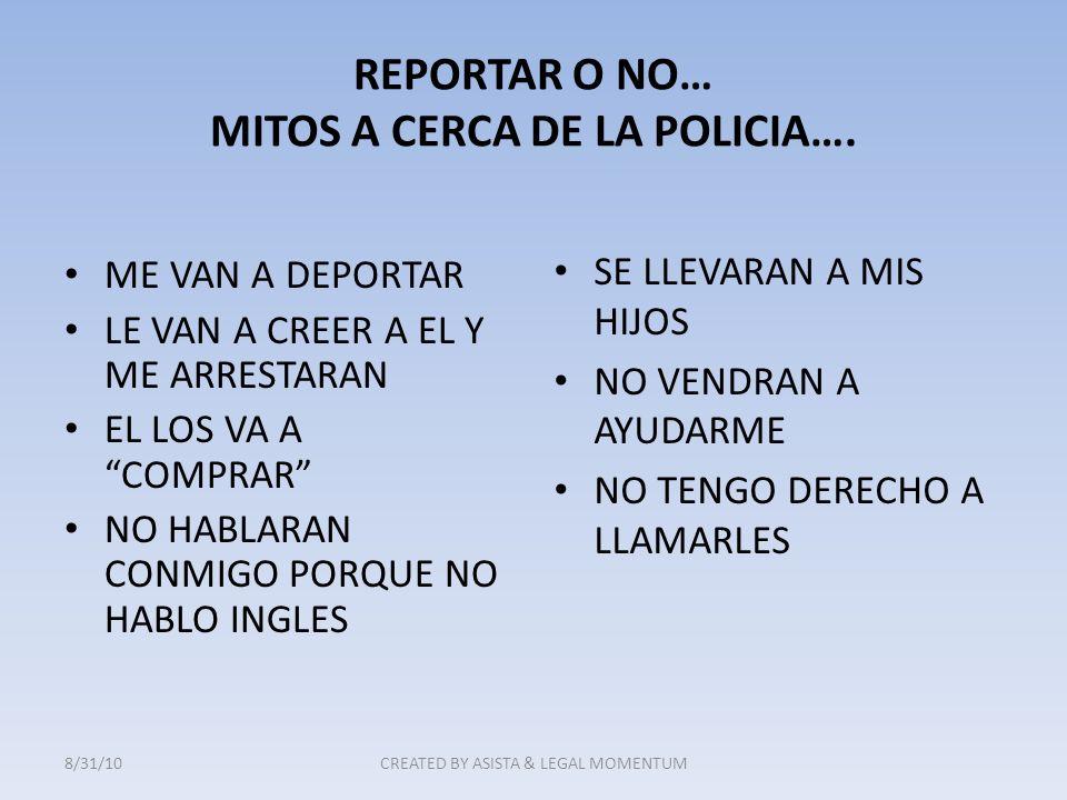 REPORTAR O NO… MITOS A CERCA DE LA POLICIA…. ME VAN A DEPORTAR LE VAN A CREER A EL Y ME ARRESTARAN EL LOS VA A COMPRAR NO HABLARAN CONMIGO PORQUE NO H
