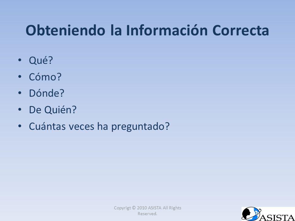 Obteniendo la Información Correcta Qué? Cómo? Dónde? De Quién? Cuántas veces ha preguntado? Copyrigt © 2010 ASISTA All Rights Reserved.