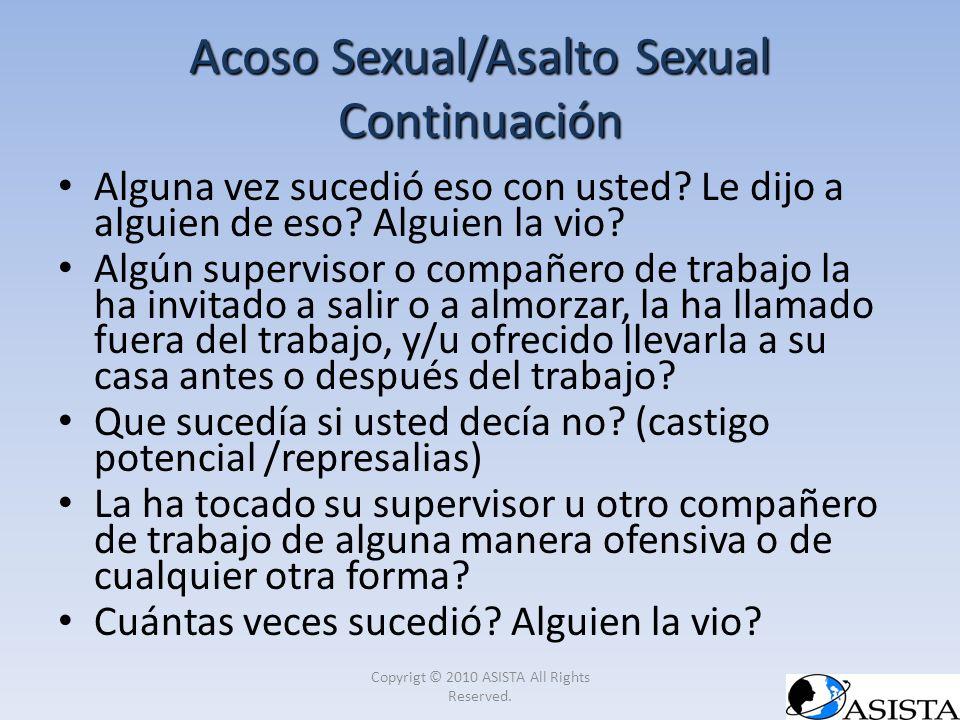 Acoso Sexual/Asalto Sexual Continuación Alguna vez sucedió eso con usted? Le dijo a alguien de eso? Alguien la vio? Algún supervisor o compañero de tr