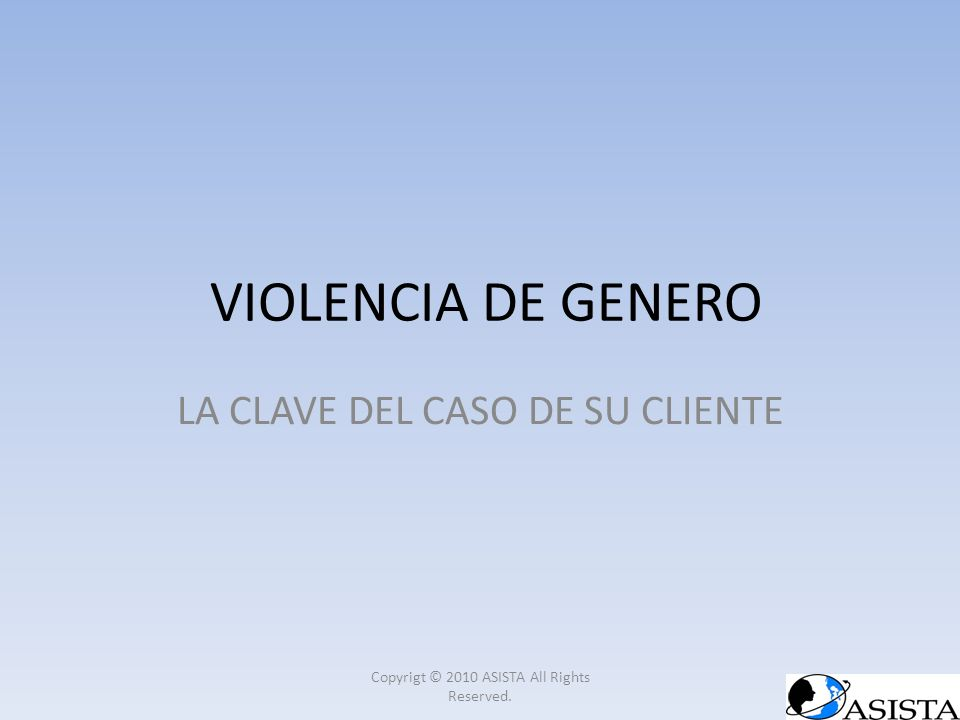 VIOLENCIA DE GENERO LA CLAVE DEL CASO DE SU CLIENTE Copyrigt © 2010 ASISTA All Rights Reserved.