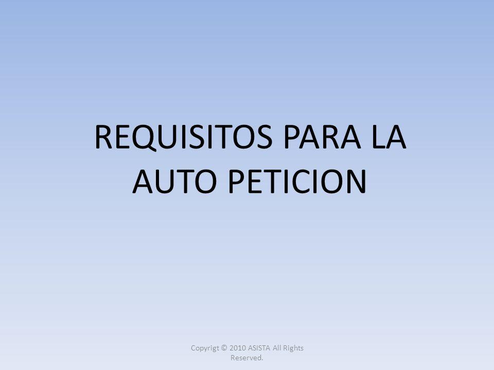 REQUISITOS PARA LA AUTO PETICION Copyrigt © 2010 ASISTA All Rights Reserved.