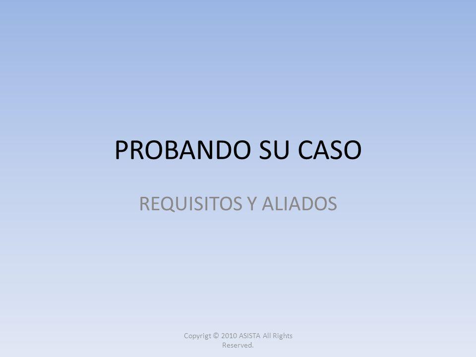 PROBANDO SU CASO REQUISITOS Y ALIADOS Copyrigt © 2010 ASISTA All Rights Reserved.
