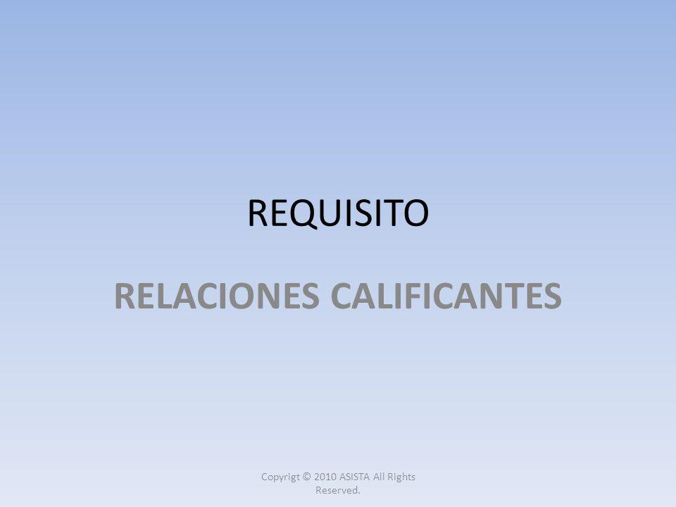 REQUISITO RELACIONES CALIFICANTES Copyrigt © 2010 ASISTA All Rights Reserved.
