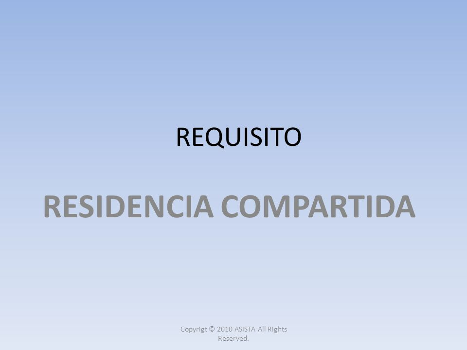 REQUISITO RESIDENCIA COMPARTIDA Copyrigt © 2010 ASISTA All Rights Reserved.