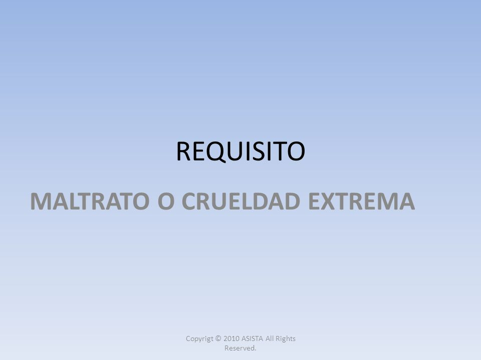 REQUISITO MALTRATO O CRUELDAD EXTREMA Copyrigt © 2010 ASISTA All Rights Reserved.