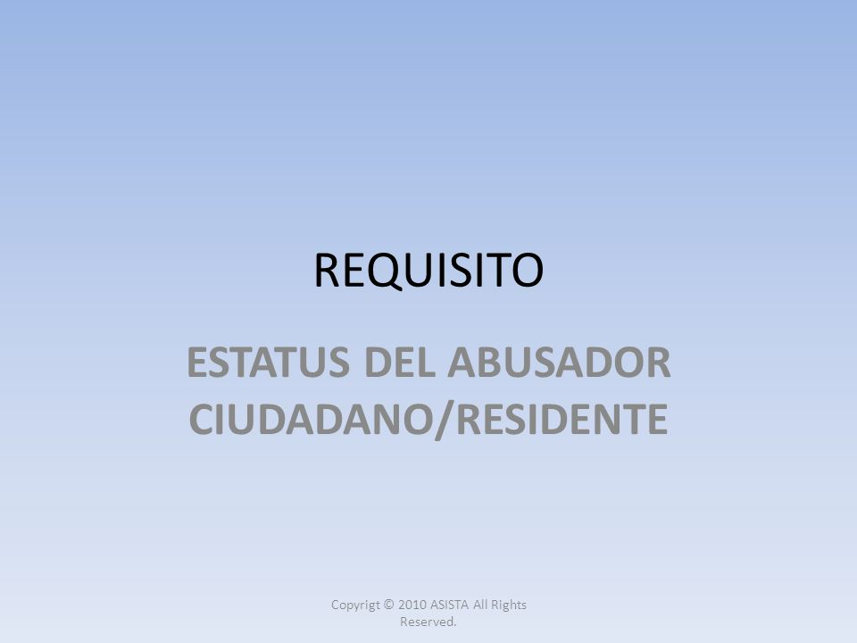 REQUISITO ESTATUS DEL ABUSADOR CIUDADANO/RESIDENTE Copyrigt © 2010 ASISTA All Rights Reserved.