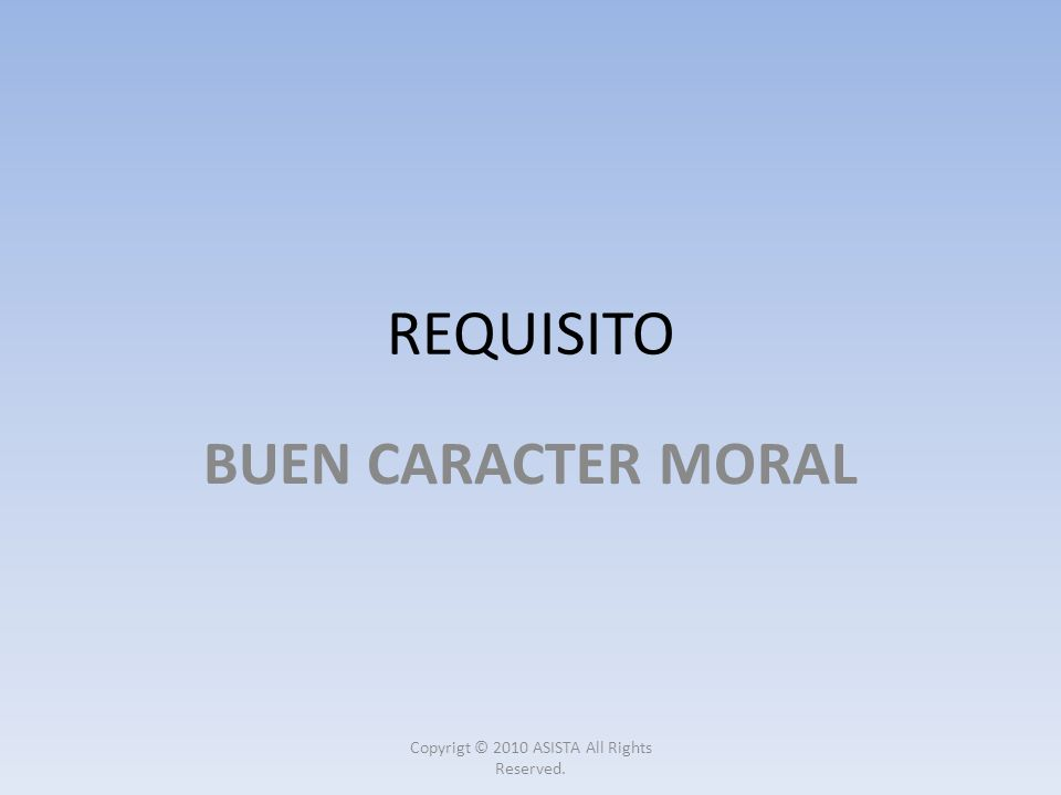 REQUISITO BUEN CARACTER MORAL Copyrigt © 2010 ASISTA All Rights Reserved.
