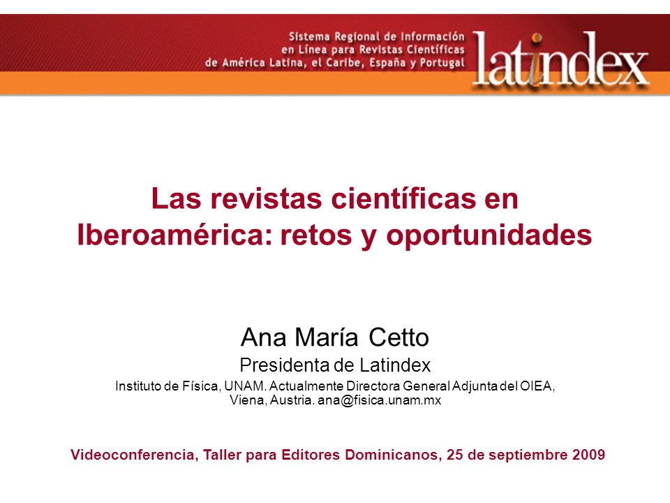 Las revistas científicas en Iberoamérica: retos y oportunidades Ana María Cetto Presidenta de Latindex Instituto de Física, UNAM. Actualmente Director