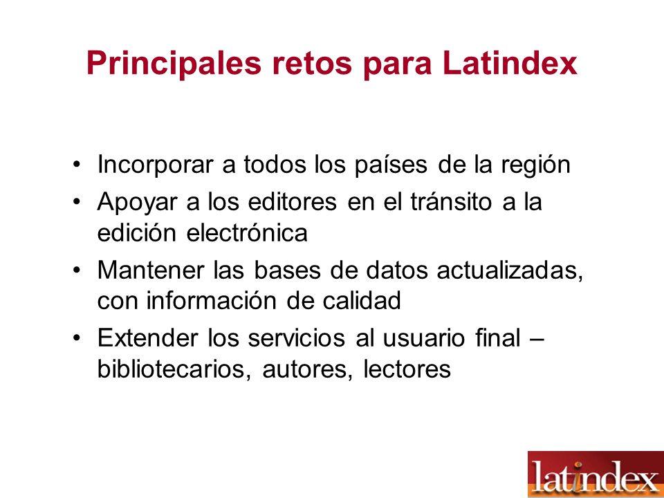 Principales retos para Latindex Incorporar a todos los países de la región Apoyar a los editores en el tránsito a la edición electrónica Mantener las