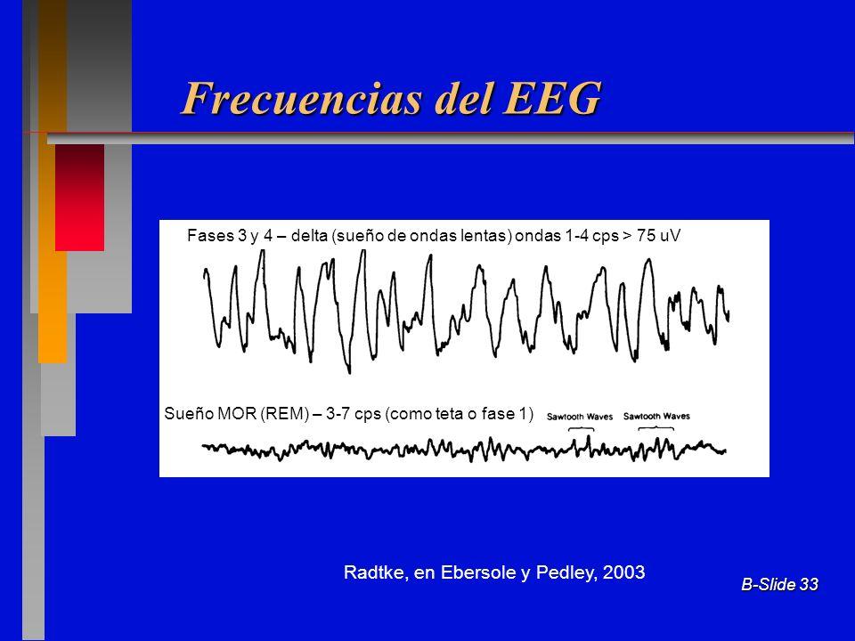 B-Slide 33 Frecuencias del EEG Radtke, en Ebersole y Pedley, 2003 Fases 3 y 4 – delta (sueño de ondas lentas) ondas 1-4 cps > 75 uV Sueño MOR (REM) –