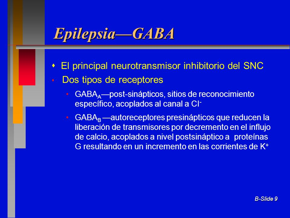 B-Slide 9 EpilepsiaGABA El principal neurotransmisor inhibitorio del SNC Dos tipos de receptores GABA A post-sinápticos, sitios de reconocimiento espe