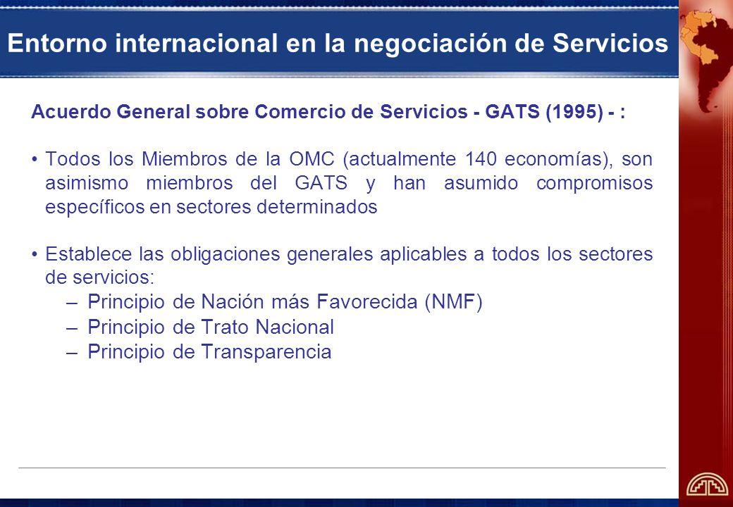 Entorno internacional en la negociación de Servicios Acuerdo General sobre Comercio de Servicios - GATS (1995) - : Todos los Miembros de la OMC (actualmente 140 economías), son asimismo miembros del GATS y han asumido compromisos específicos en sectores determinados Establece las obligaciones generales aplicables a todos los sectores de servicios: –Principio de Nación más Favorecida (NMF) –Principio de Trato Nacional –Principio de Transparencia