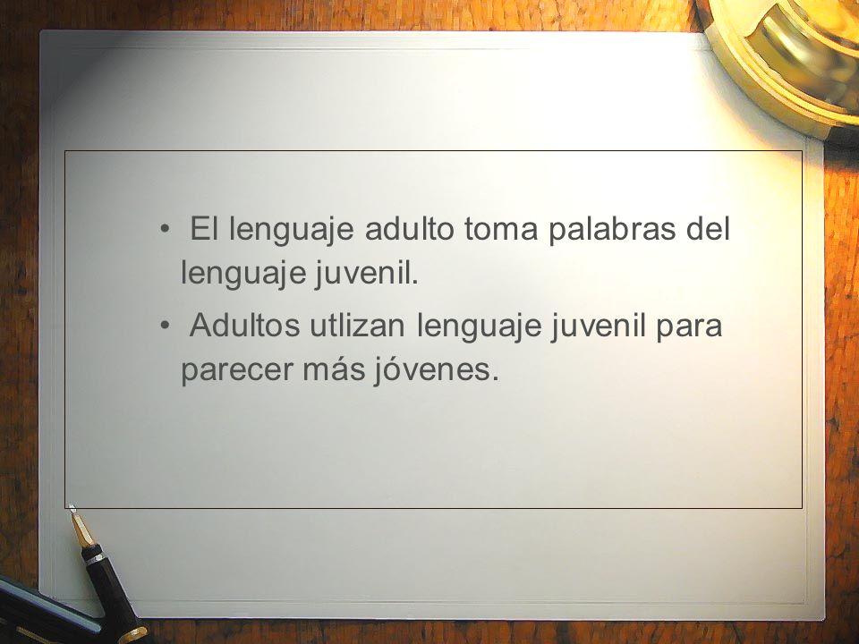 El lenguaje adulto toma palabras del lenguaje juvenil. Adultos utlizan lenguaje juvenil para parecer más jóvenes.