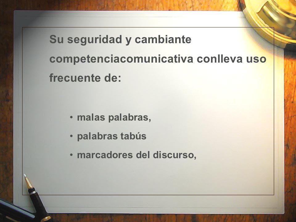 Su seguridad y cambiante competenciacomunicativa conlleva uso frecuente de: malas palabras, palabras tabús marcadores del discurso,