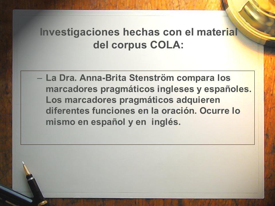 Investigaciones hechas con el material del corpus COLA: –La Dra. Anna-Brita Stenström compara los marcadores pragmáticos ingleses y españoles. Los mar