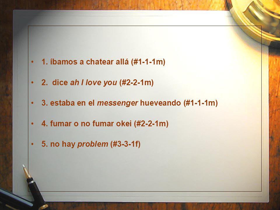 1. íbamos a chatear allá (#1-1-1m) 2. dice ah I love you (#2-2-1m) 3. estaba en el messenger hueveando (#1-1-1m) 4. fumar o no fumar okei (#2-2-1m) 5.