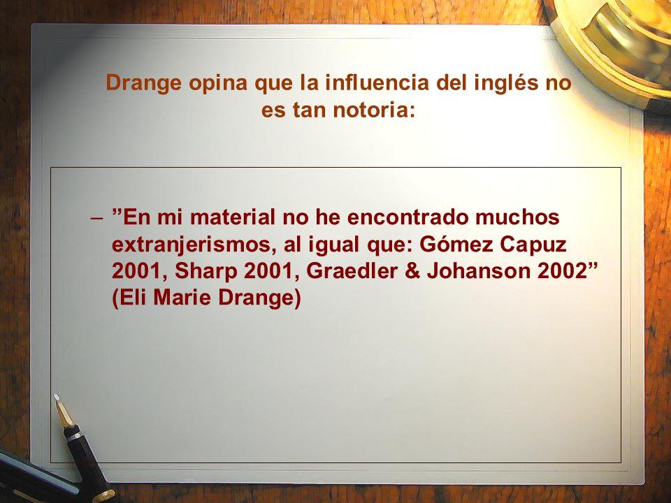 Drange opina que la influencia del inglés no es tan notoria: –En mi material no he encontrado muchos extranjerismos, al igual que: Gómez Capuz 2001, S