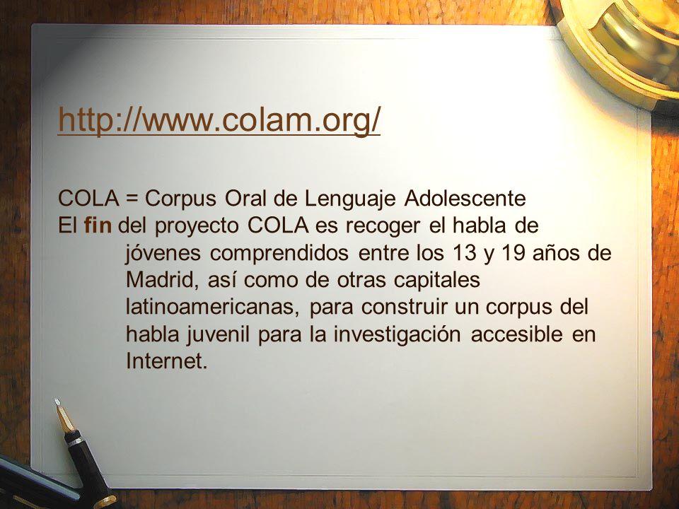 http://www.colam.org/ http://www.colam.org/ COLA = Corpus Oral de Lenguaje Adolescente El fin del proyecto COLA es recoger el habla de jóvenes compren