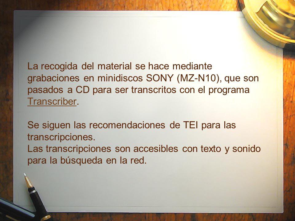 La recogida del material se hace mediante grabaciones en minidiscos SONY (MZ-N10), que son pasados a CD para ser transcritos con el programa Transcrib