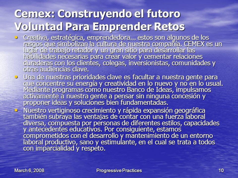 March 6, 2008Progressive Practices10 Cemex: Construyendo el futoro Voluntad Para Emprender Retos Creativa, estratégica, emprendedora... estos son algu