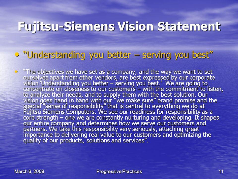 March 6, 2008Progressive Practices11 Fujitsu-Siemens Vision Statement Understanding you better – serving you best Understanding you better – serving you best The objectives we have set as a company, and the way we want to set ourselves apart from other vendors, are best expressed by our corporate vision Understanding you better – serving you best.