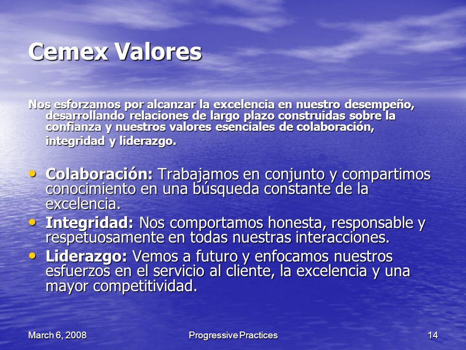 March 6, 2008Progressive Practices14 Cemex Valores Nos esforzamos por alcanzar la excelencia en nuestro desempeño, desarrollando relaciones de largo p