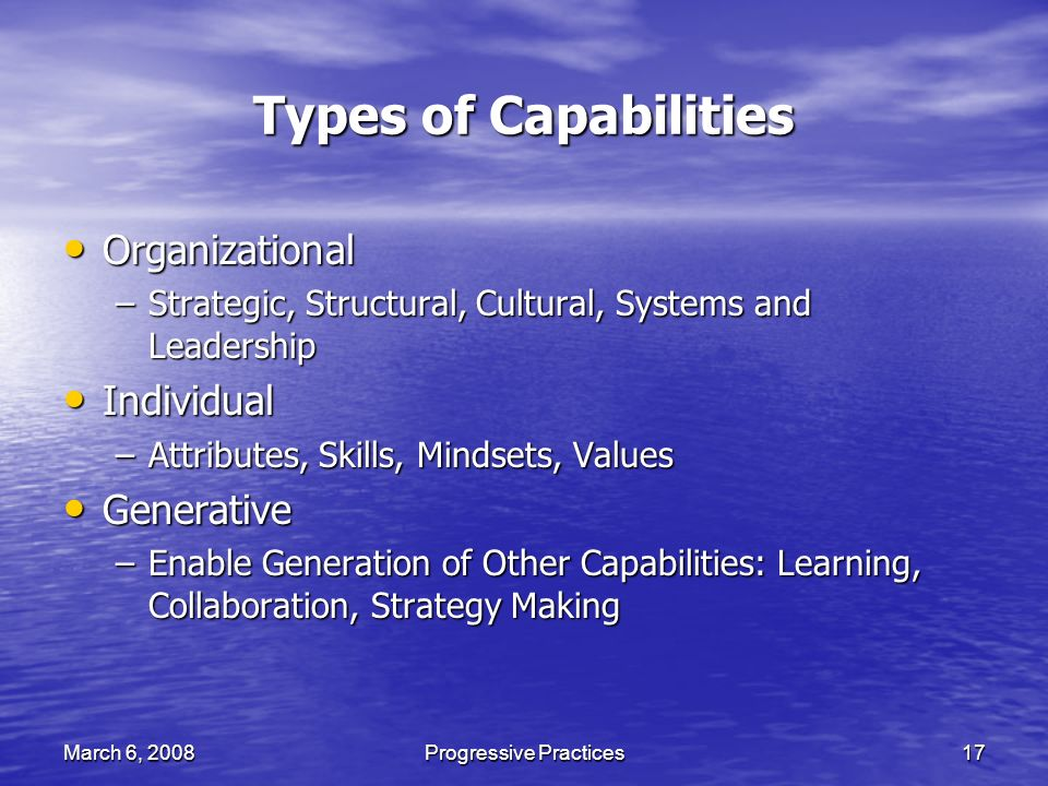 March 6, 2008Progressive Practices17 Types of Capabilities Organizational Organizational –Strategic, Structural, Cultural, Systems and Leadership Individual Individual –Attributes, Skills, Mindsets, Values Generative Generative –Enable Generation of Other Capabilities: Learning, Collaboration, Strategy Making