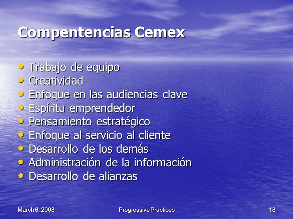 March 6, 2008Progressive Practices18 Compentencias Cemex Trabajo de equipo Trabajo de equipo Creatividad Creatividad Enfoque en las audiencias clave E