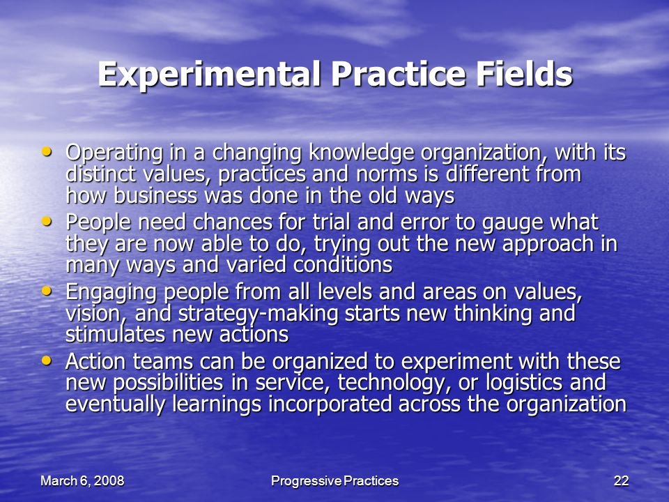 March 6, 2008Progressive Practices22 Experimental Practice Fields Operating in a changing knowledge organization, with its distinct values, practices and norms is different from how business was done in the old ways Operating in a changing knowledge organization, with its distinct values, practices and norms is different from how business was done in the old ways People need chances for trial and error to gauge what they are now able to do, trying out the new approach in many ways and varied conditions People need chances for trial and error to gauge what they are now able to do, trying out the new approach in many ways and varied conditions Engaging people from all levels and areas on values, vision, and strategy-making starts new thinking and stimulates new actions Engaging people from all levels and areas on values, vision, and strategy-making starts new thinking and stimulates new actions Action teams can be organized to experiment with these new possibilities in service, technology, or logistics and eventually learnings incorporated across the organization Action teams can be organized to experiment with these new possibilities in service, technology, or logistics and eventually learnings incorporated across the organization