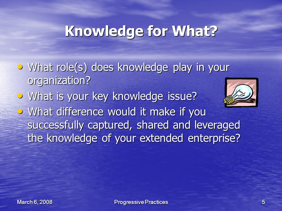 March 6, 2008Progressive Practices5 Knowledge for What.