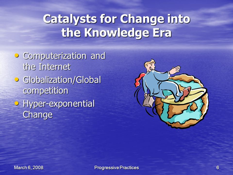 March 6, 2008Progressive Practices6 Catalysts for Change into the Knowledge Era Computerization and the Internet Computerization and the Internet Globalization/Global competition Globalization/Global competition Hyper-exponential Change Hyper-exponential Change