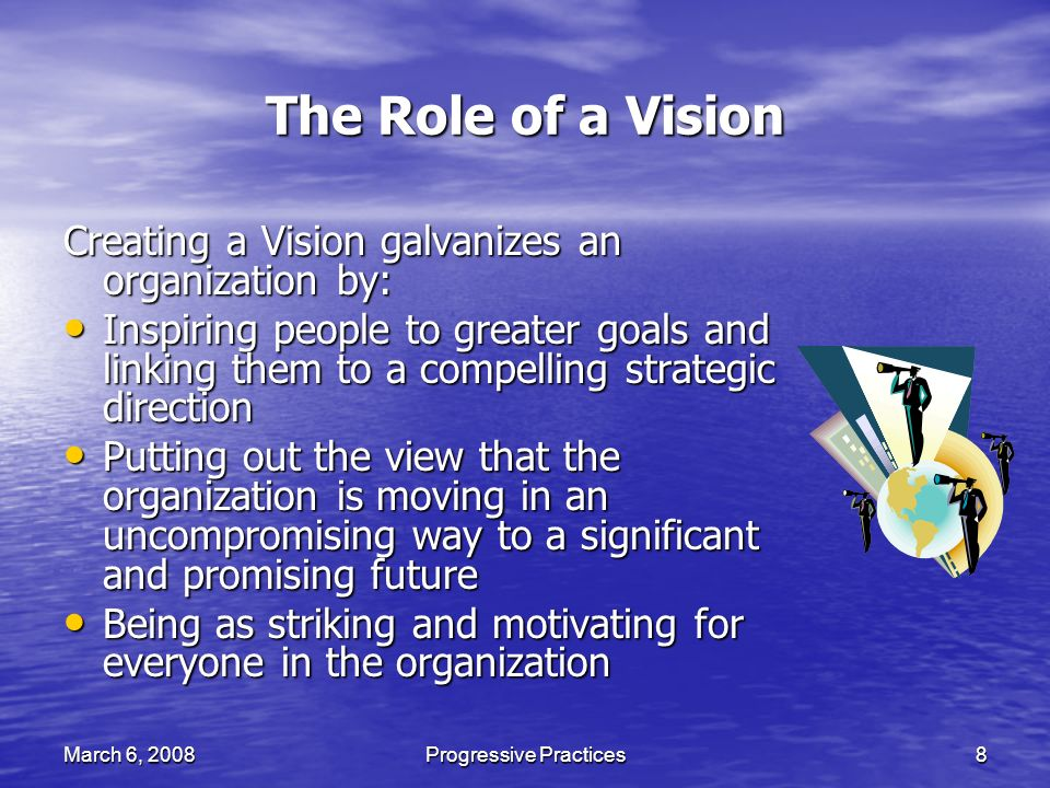 March 6, 2008Progressive Practices8 The Role of a Vision Creating a Vision galvanizes an organization by: Inspiring people to greater goals and linking them to a compelling strategic direction Inspiring people to greater goals and linking them to a compelling strategic direction Putting out the view that the organization is moving in an uncompromising way to a significant and promising future Putting out the view that the organization is moving in an uncompromising way to a significant and promising future Being as striking and motivating for everyone in the organization Being as striking and motivating for everyone in the organization