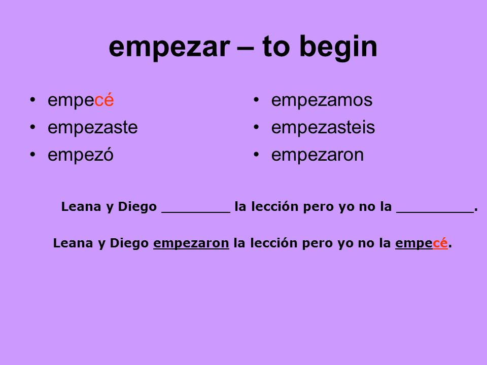 empezar – to begin empecé empezaste empezó empezamos empezasteis empezaron Leana y Diego ________ la lección pero yo no la _________. Leana y Diego em