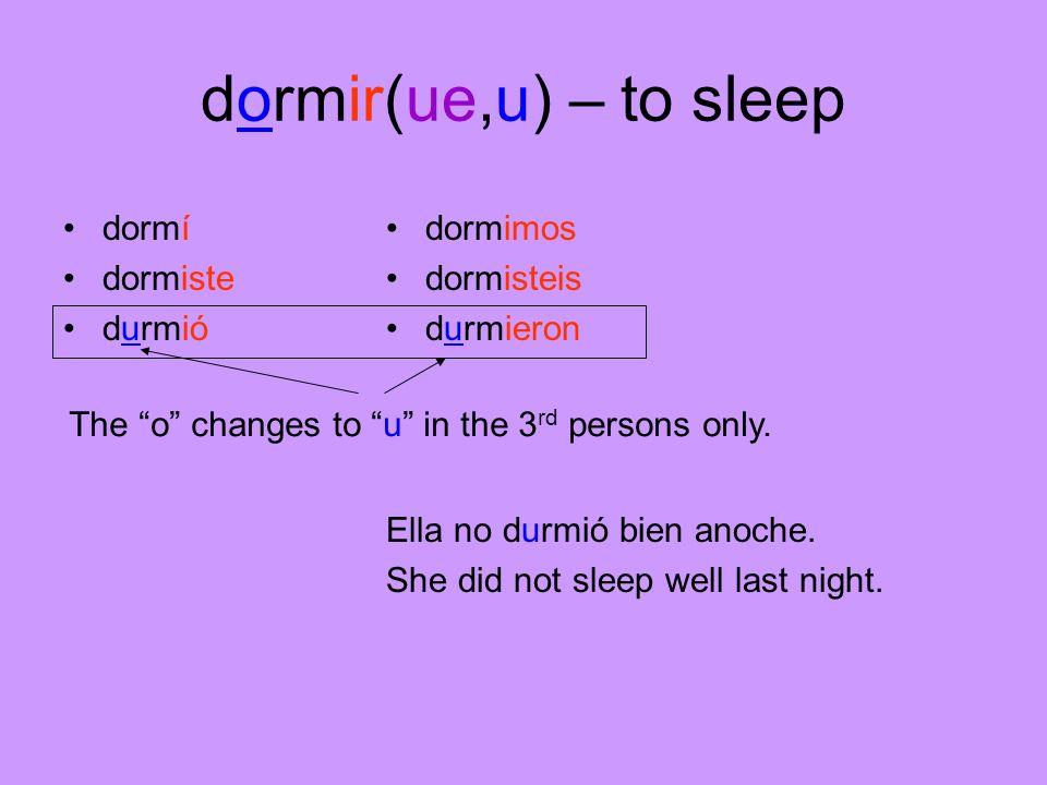 dormir(ue,u) – to sleep dormí dormiste durmió dormimos dormisteis durmieron Ella no durmió bien anoche. She did not sleep well last night. The o chang
