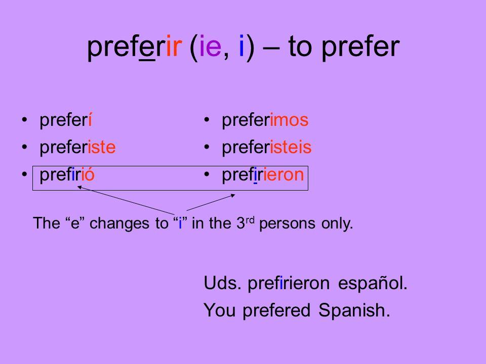 preferir (ie, i) – to prefer preferí preferiste prefirió preferimos preferisteis prefirieron Uds. prefirieron español. You prefered Spanish. The e cha