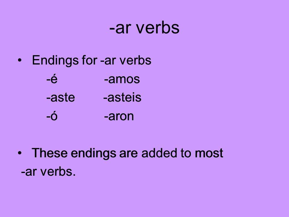 -ar verbs Endings for -ar verbs -é-amos -aste -asteis -ó-aron These endings are added to most -ar verbs. Endings for -ar verbs -é-amos -aste -asteis -