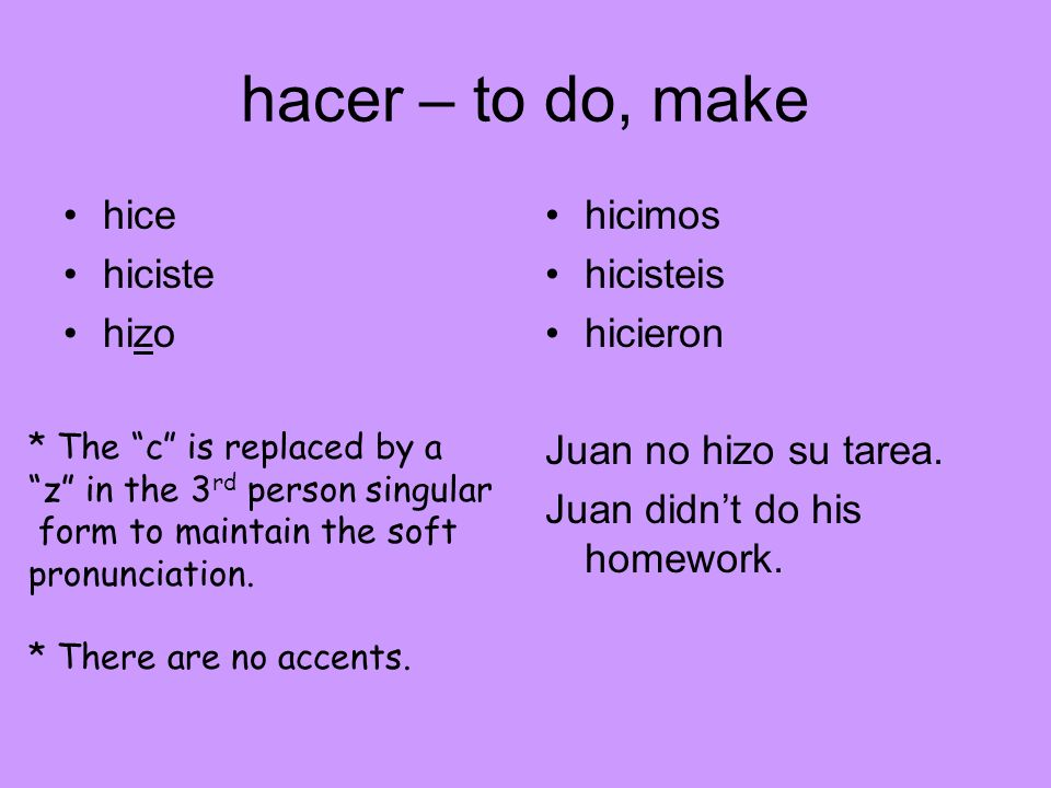 hacer – to do, make hice hiciste hizo hicimos hicisteis hicieron Juan no hizo su tarea. Juan didnt do his homework. * The c is replaced by a z in the