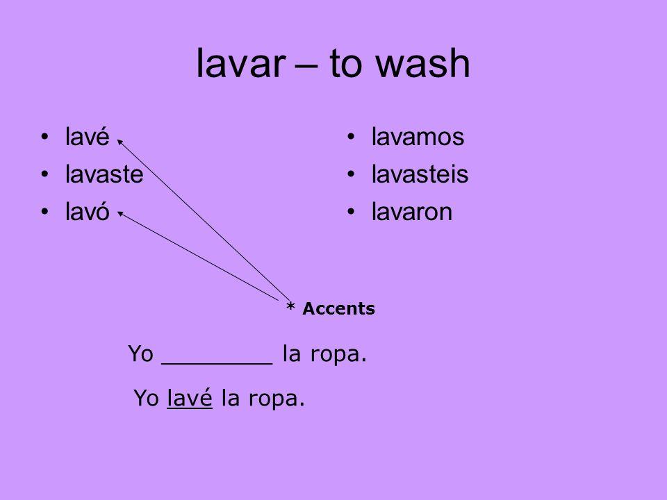 lavar – to wash lavé lavaste lavó lavamos lavasteis lavaron * Accents Yo ________ la ropa. Yo lavé la ropa.