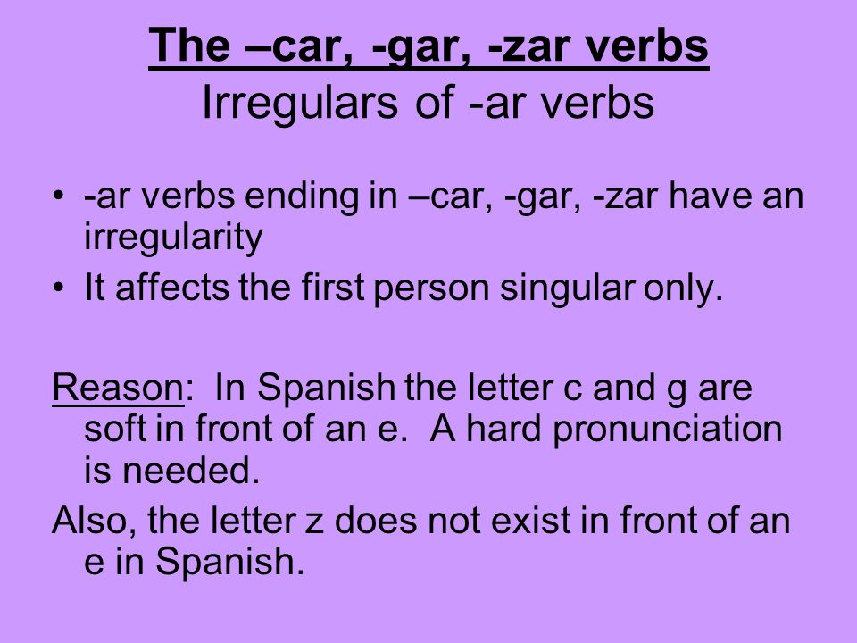 -ar verbs ending in –car, -gar, -zar have an irregularity It affects the first person singular only. Reason: In Spanish the letter c and g are soft in