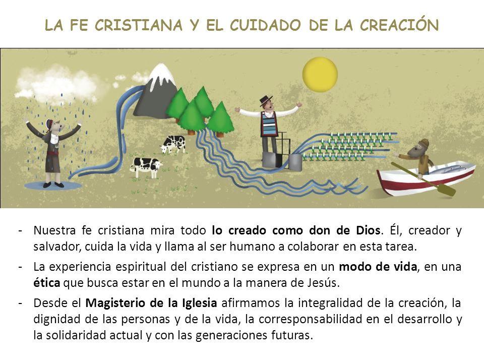 LA FE CRISTIANA Y EL CUIDADO DE LA CREACIÓN -Nuestra fe cristiana mira todo lo creado como don de Dios. Él, creador y salvador, cuida la vida y llama