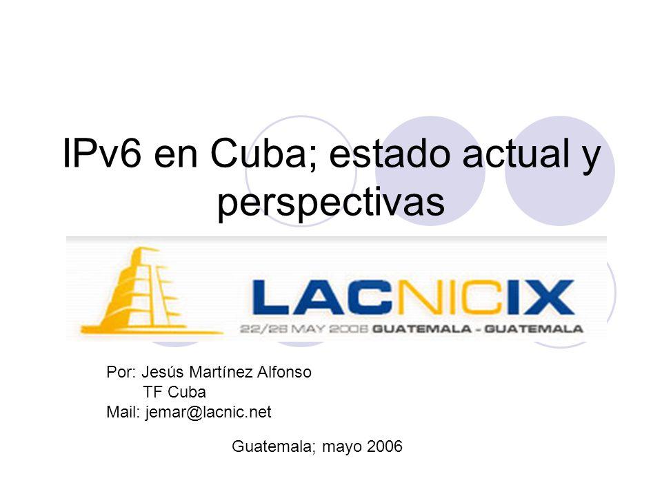 IPv6 en Cuba; estado actual y perspectivas Por: Jesús Martínez Alfonso TF Cuba Mail: jemar@lacnic.net Guatemala; mayo 2006