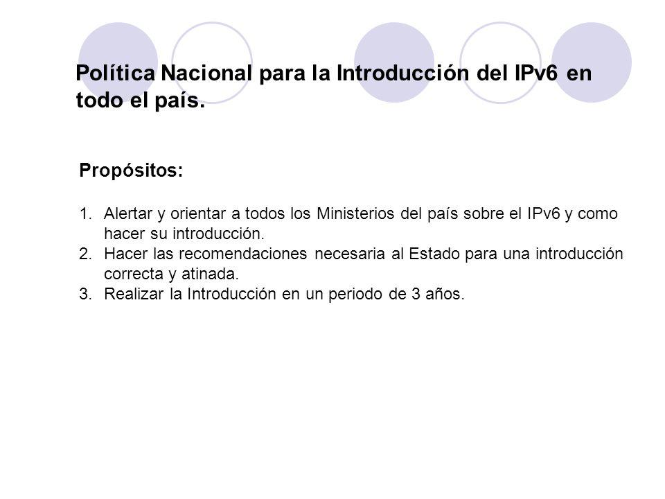 Política Nacional para la Introducción del IPv6 en todo el país. Propósitos: 1.Alertar y orientar a todos los Ministerios del país sobre el IPv6 y com