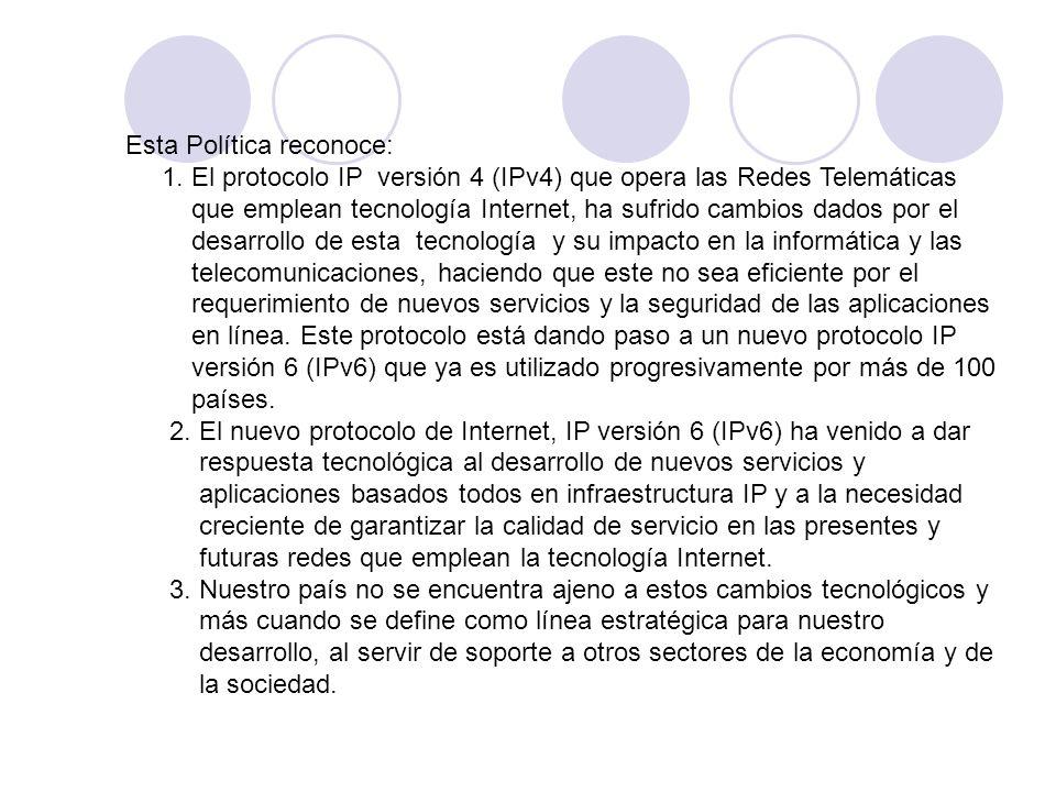 Esta Política reconoce: 1. El protocolo IP versión 4 (IPv4) que opera las Redes Telemáticas que emplean tecnología Internet, ha sufrido cambios dados