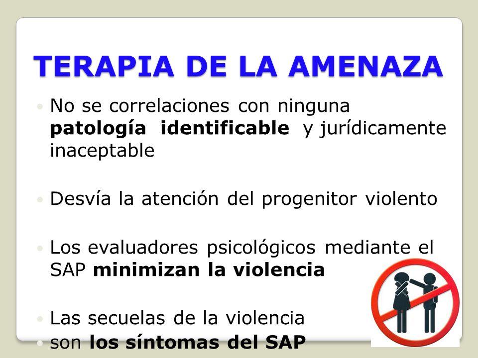 TERAPIA DE LA AMENAZA No se correlaciones con ninguna patología identificable y jurídicamente inaceptable Desvía la atención del progenitor violento L
