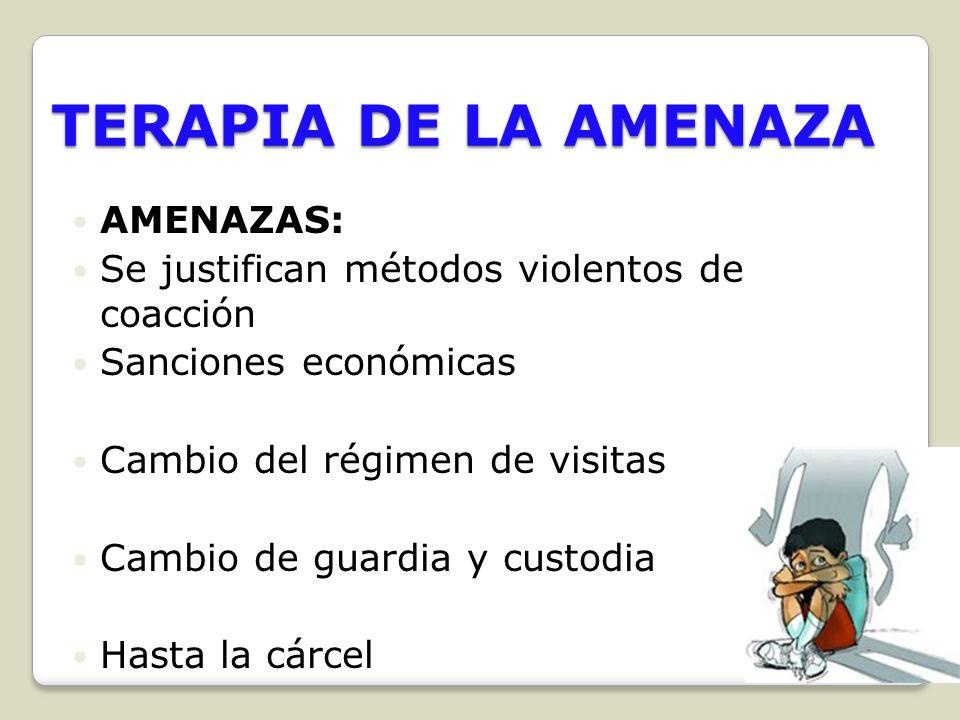TERAPIA DE LA AMENAZA AMENAZAS: Se justifican métodos violentos de coacción Sanciones económicas Cambio del régimen de visitas Cambio de guardia y cus