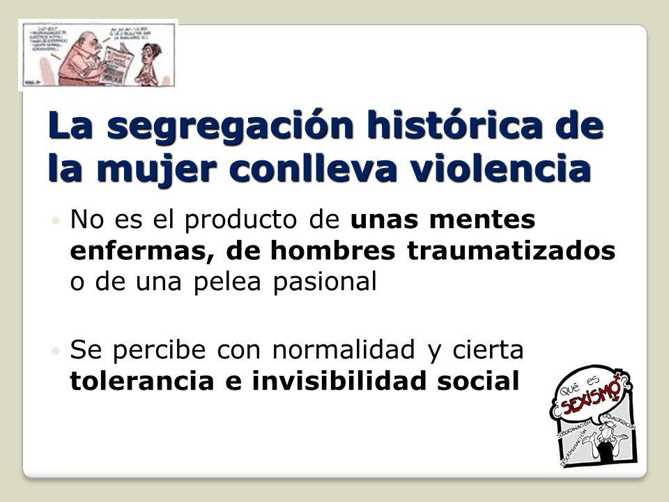 La segregación histórica de la mujer conlleva violencia No es el producto de unas mentes enfermas, de hombres traumatizados o de una pelea pasional No