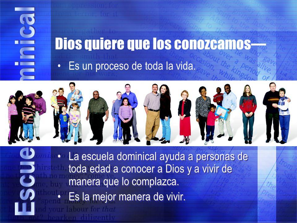 Dios quiere que los conozcamos La escuela dominical ayuda a personas de toda edad a conocer a Dios y a vivir de manera que lo complazca. Es la mejor m